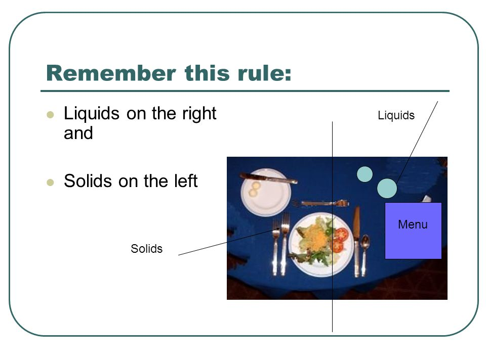 Remember this rule: Liquids on the right and Solids on the left Solids Liquids Menu