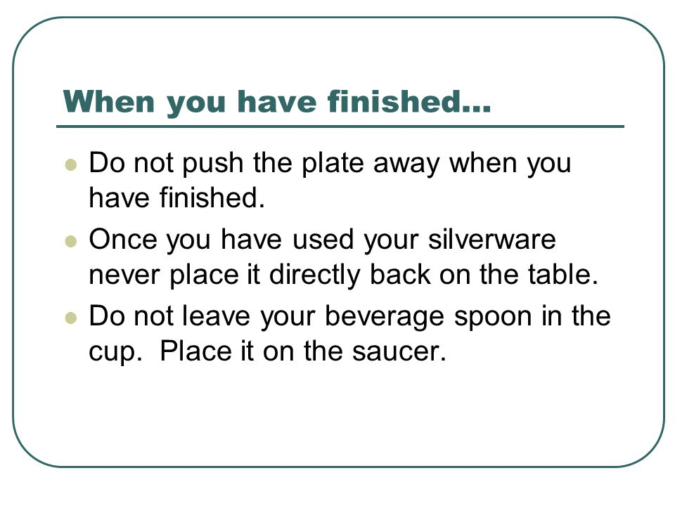 When you have finished… Do not push the plate away when you have finished.