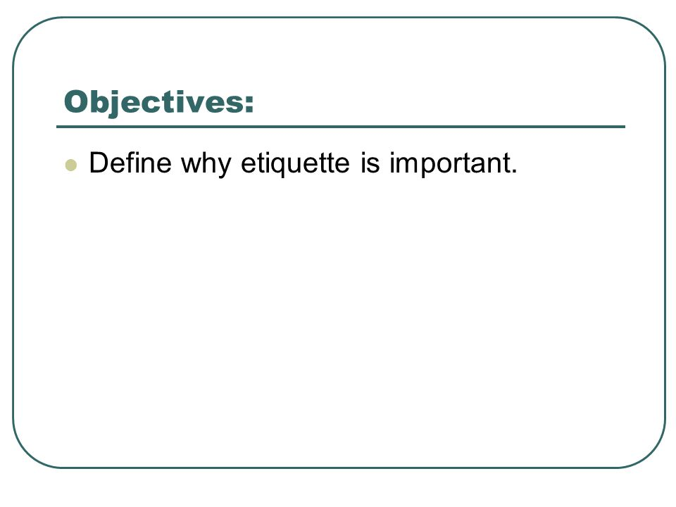 Objectives: Define why etiquette is important.
