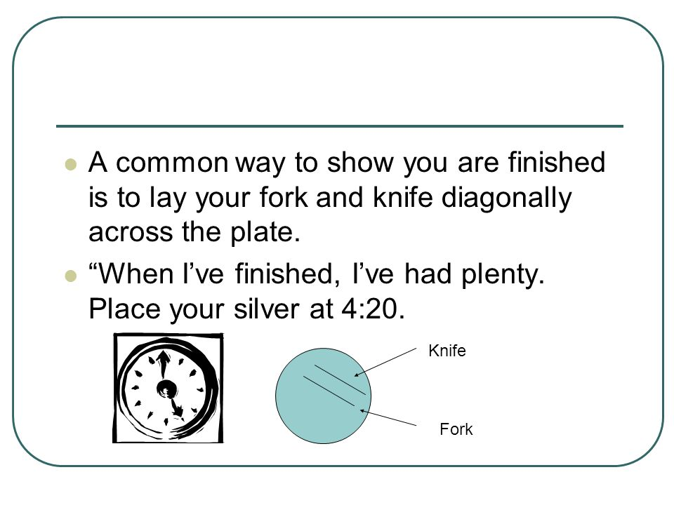 A common way to show you are finished is to lay your fork and knife diagonally across the plate.