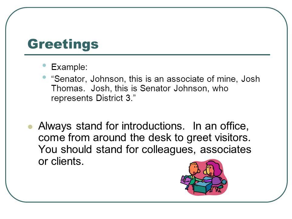 Greetings Example: Senator, Johnson, this is an associate of mine, Josh Thomas.