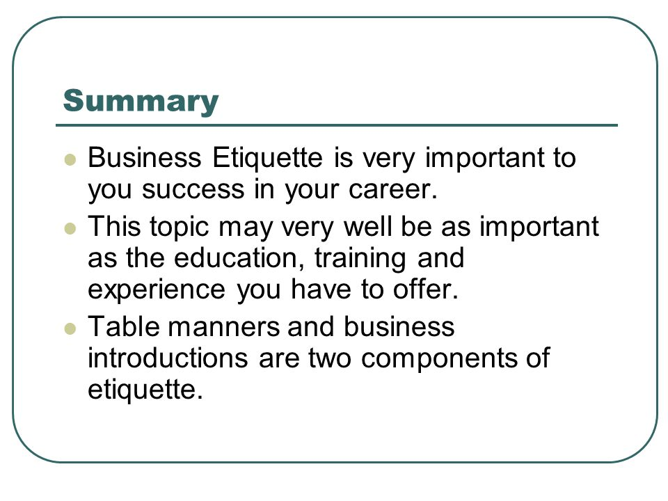 Summary Business Etiquette is very important to you success in your career.