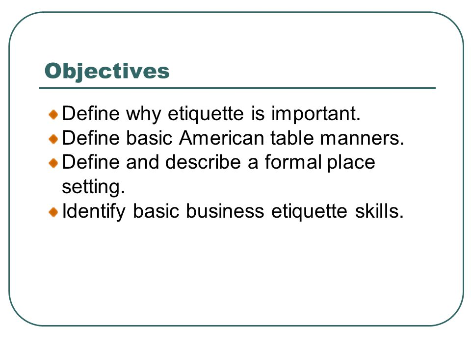Objectives Define why etiquette is important. Define basic American table manners.