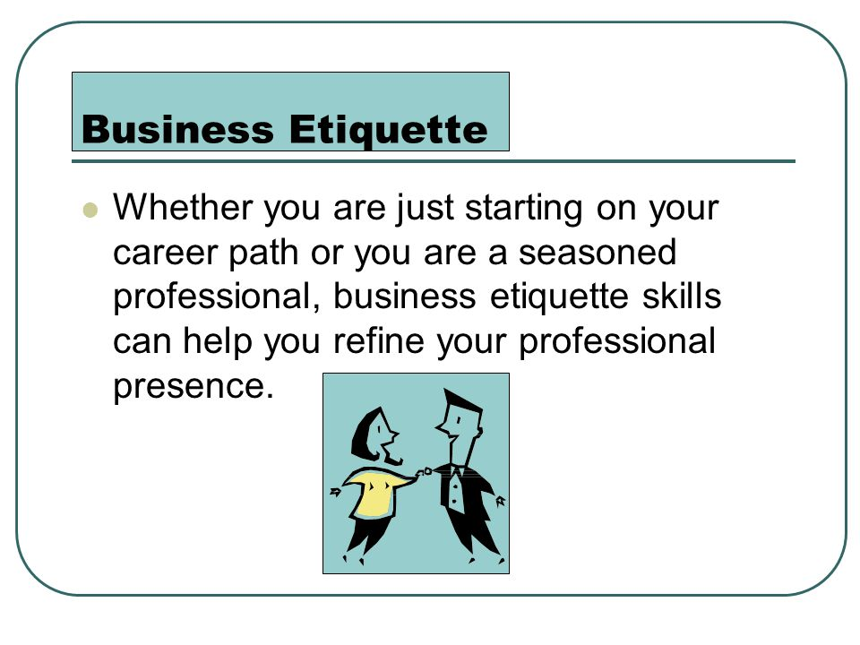 Business Etiquette Whether you are just starting on your career path or you are a seasoned professional, business etiquette skills can help you refine your professional presence.