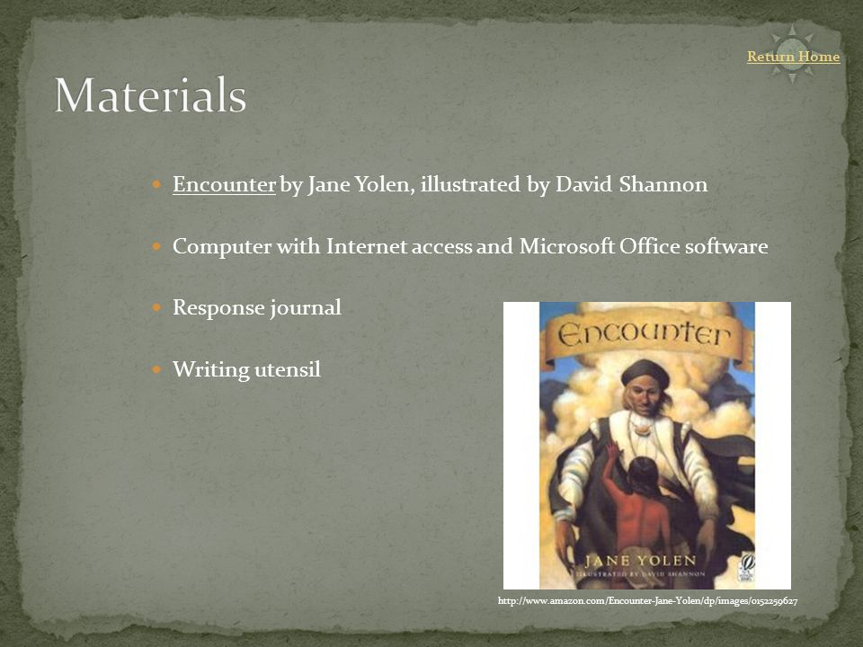 Encounter by Jane Yolen, illustrated by David Shannon Computer with Internet access and Microsoft Office software Response journal Writing utensil http://www.amazon.com/Encounter-Jane-Yolen/dp/images/0152259627 Return Home