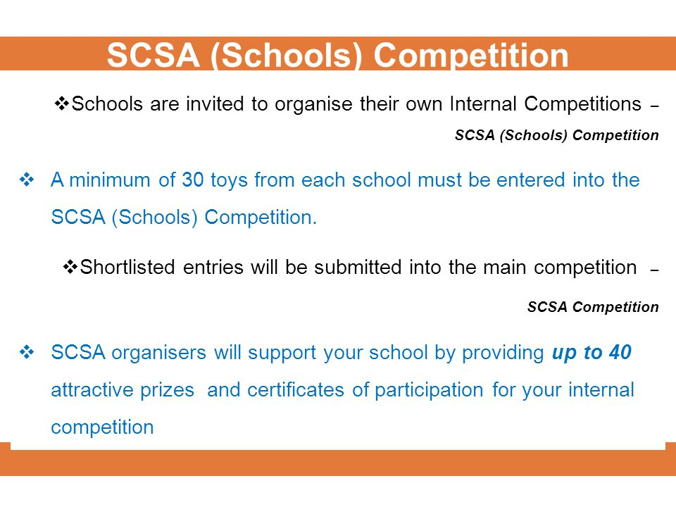  Schools are invited to organise their own Internal Competitions – SCSA (Schools) Competition  A minimum of 30 toys from each school must be entered into the SCSA (Schools) Competition.