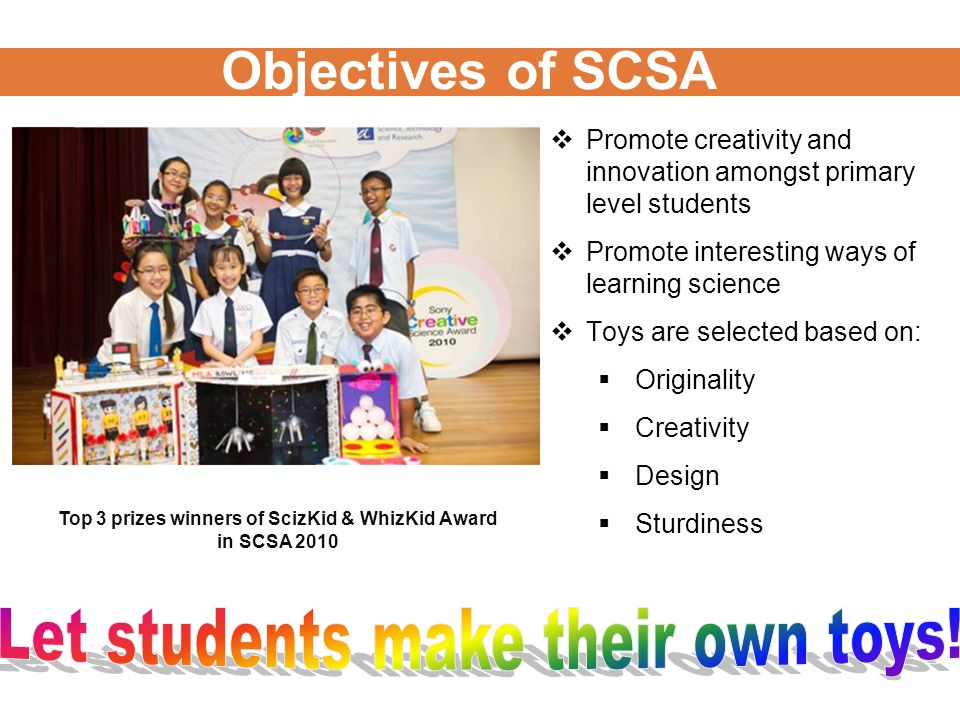 Objectives of SCSA Top 3 prizes winners of ScizKid & WhizKid Award in SCSA 2010  Promote creativity and innovation amongst primary level students  Promote interesting ways of learning science  Toys are selected based on:  Originality  Creativity  Design  Sturdiness