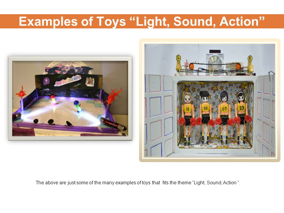 Examples of Toys Light, Sound, Action The above are just some of the many examples of toys that fits the theme Light, Sound, Action .