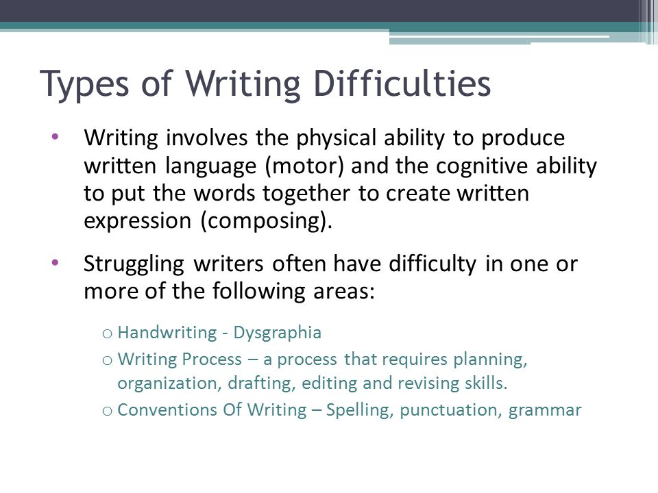 Types of Writing Difficulties Writing involves the physical ability to produce written language (motor) and the cognitive ability to put the words tog