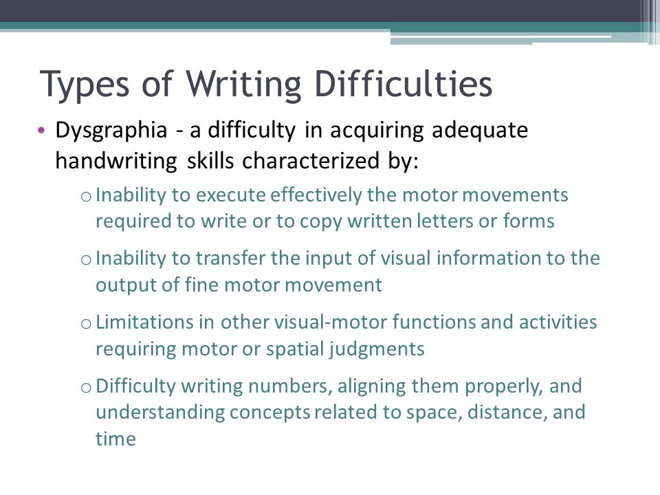 Types of Writing Difficulties Dysgraphia - a difficulty in acquiring adequate handwriting skills characterized by: o Inability to execute effectively