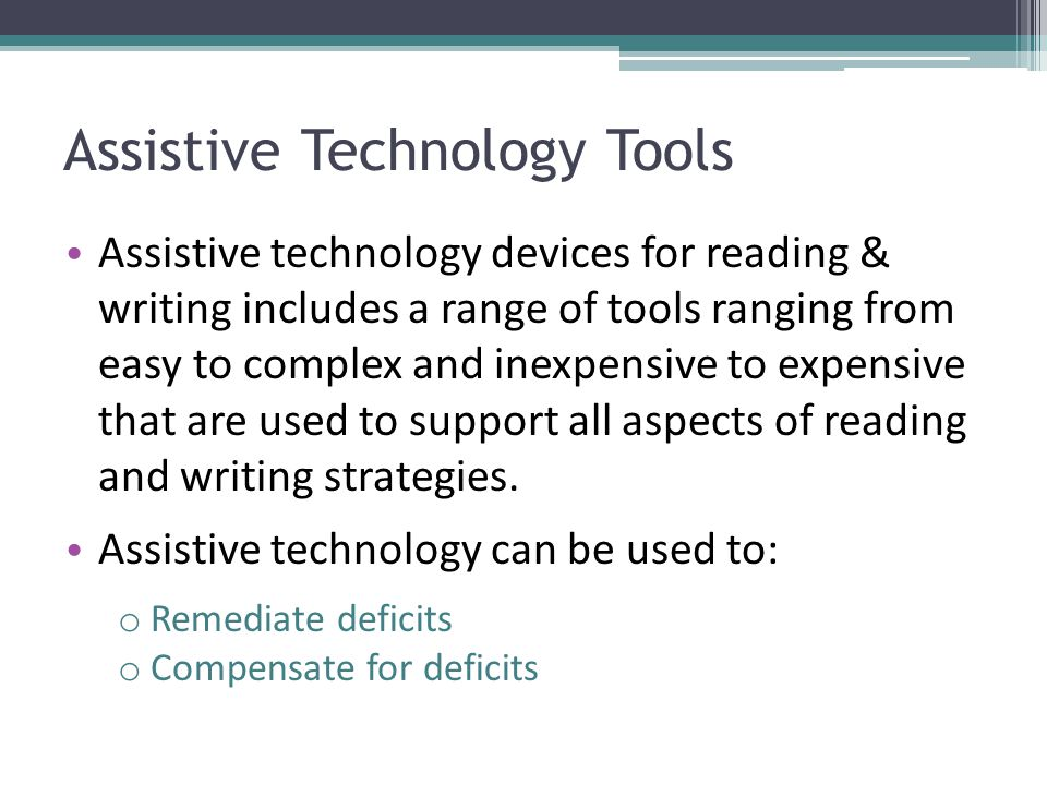 Assistive Technology Tools Assistive technology devices for reading & writing includes a range of tools ranging from easy to complex and inexpensive t