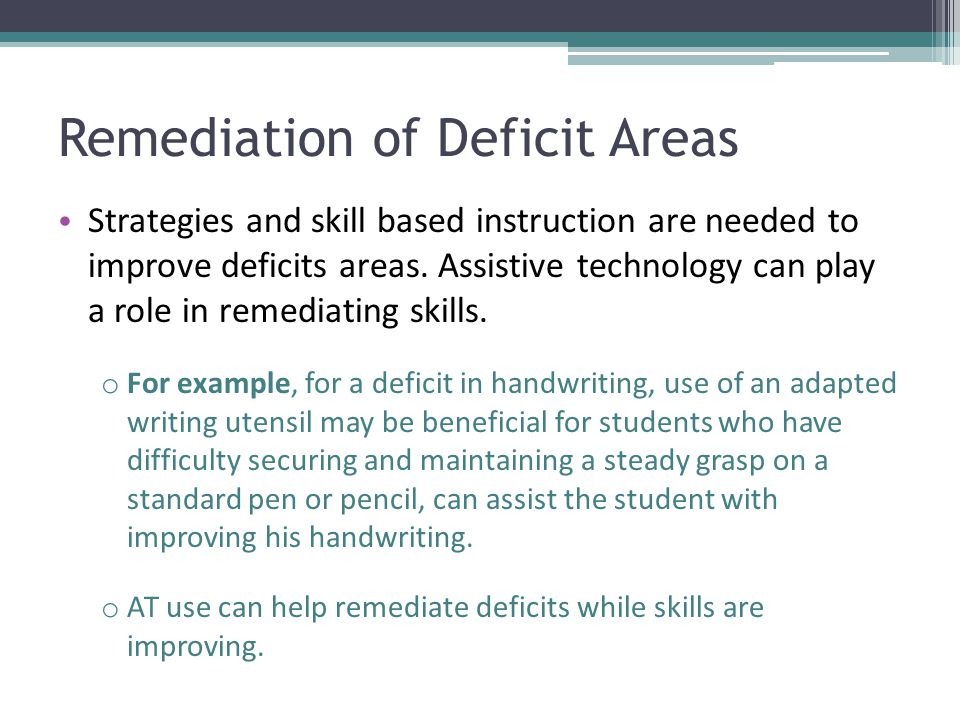Remediation of Deficit Areas Strategies and skill based instruction are needed to improve deficits areas. Assistive technology can play a role in reme
