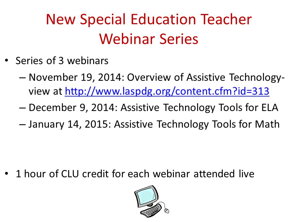 New Special Education Teacher Webinar Series Series of 3 webinars – November 19, 2014: Overview of Assistive Technology- view at http://www.laspdg.org