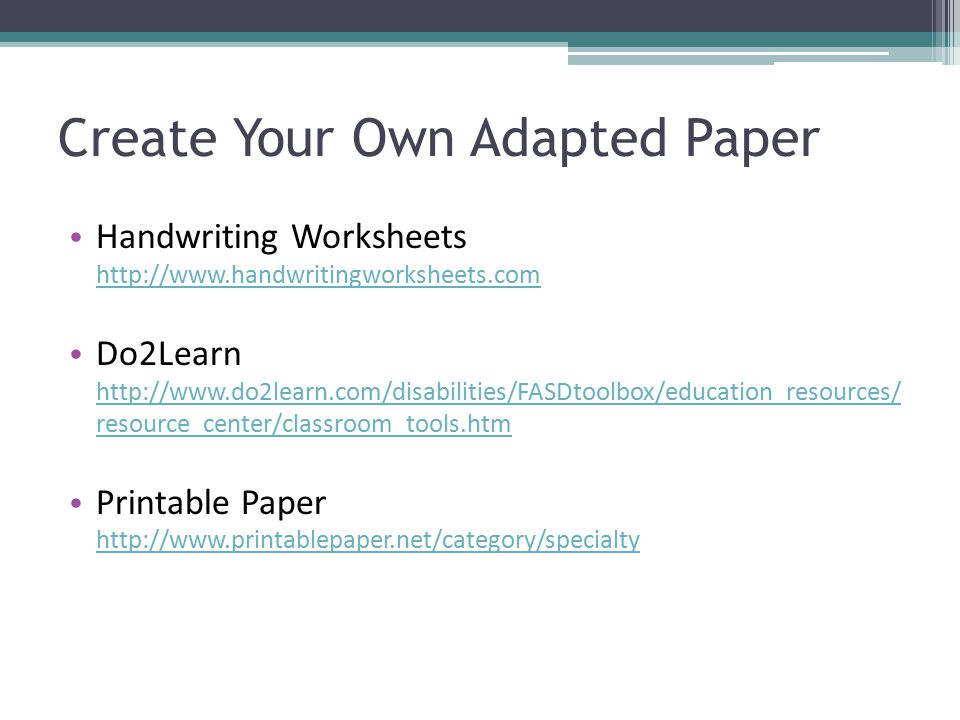 Create Your Own Adapted Paper Handwriting Worksheets http://www.handwritingworksheets.com http://www.handwritingworksheets.com Do2Learn http://www.do2