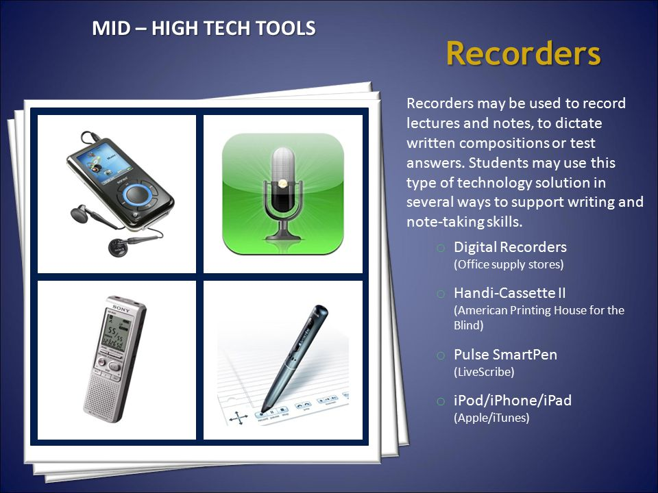 Recorders Recorders may be used to record lectures and notes, to dictate written compositions or test answers. Students may use this type of technolog