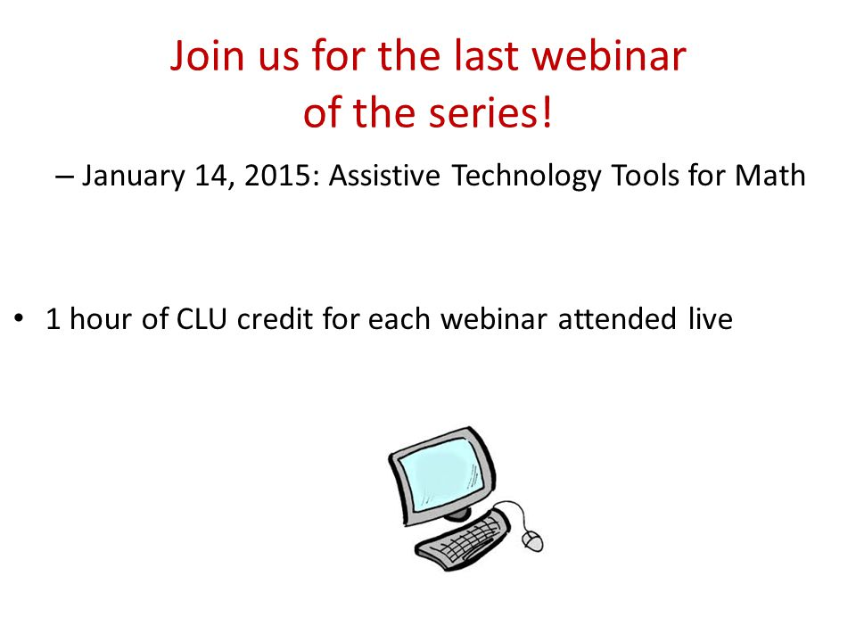 Join us for the last webinar of the series! – January 14, 2015: Assistive Technology Tools for Math 1 hour of CLU credit for each webinar attended liv