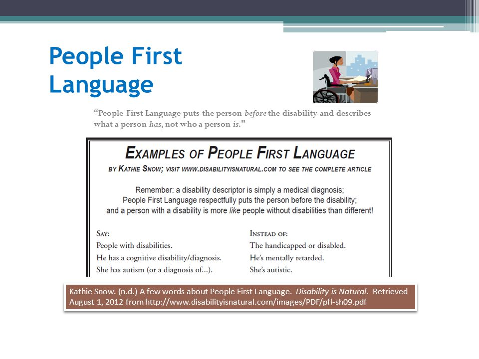 People First Language Kathie Snow. (n.d.) A few words about People First Language. Disability is Natural. Retrieved August 1, 2012 from http://www.dis