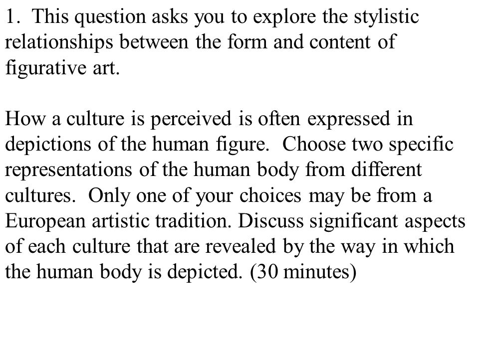 1. This question asks you to explore the stylistic relationships between the form and content of figurative art. How a culture is perceived is often e