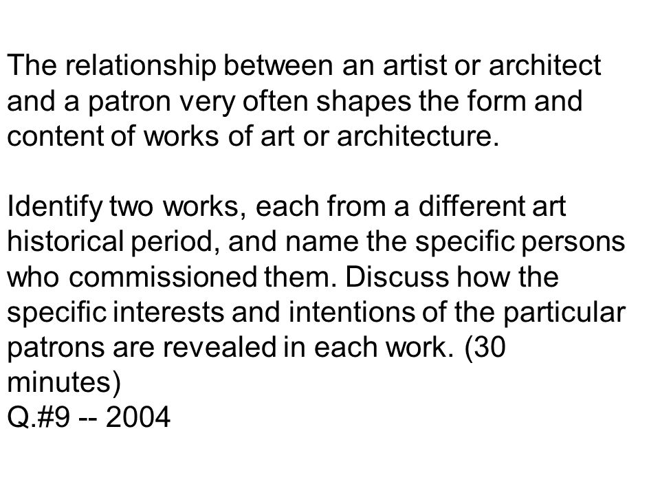 The relationship between an artist or architect and a patron very often shapes the form and content of works of art or architecture.