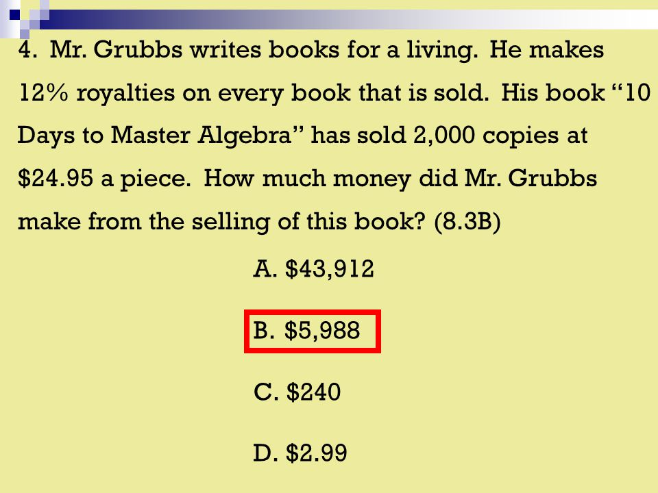 4. Mr. Grubbs writes books for a living. He makes 12% royalties on every book that is sold.