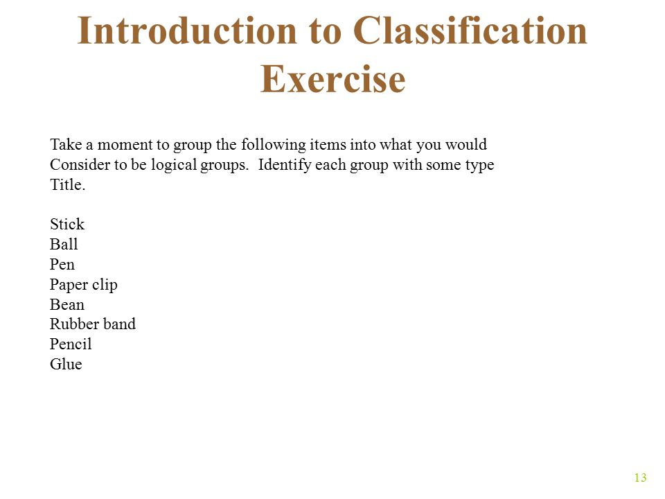 13 Introduction to Classification Exercise Take a moment to group the following items into what you would Consider to be logical groups.