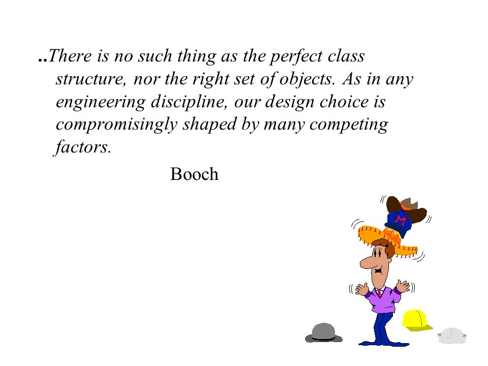 .. There is no such thing as the perfect class structure, nor the right set of objects.