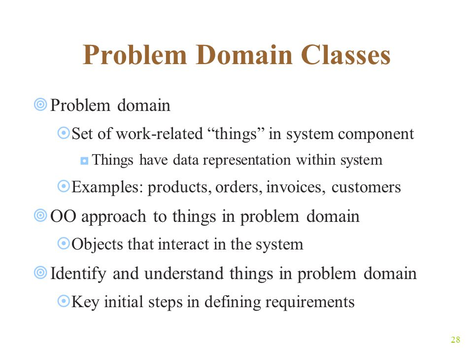 28 Problem Domain Classes  Problem domain  Set of work-related things in system component ◘Things have data representation within system  Examples: products, orders, invoices, customers  OO approach to things in problem domain  Objects that interact in the system  Identify and understand things in problem domain  Key initial steps in defining requirements