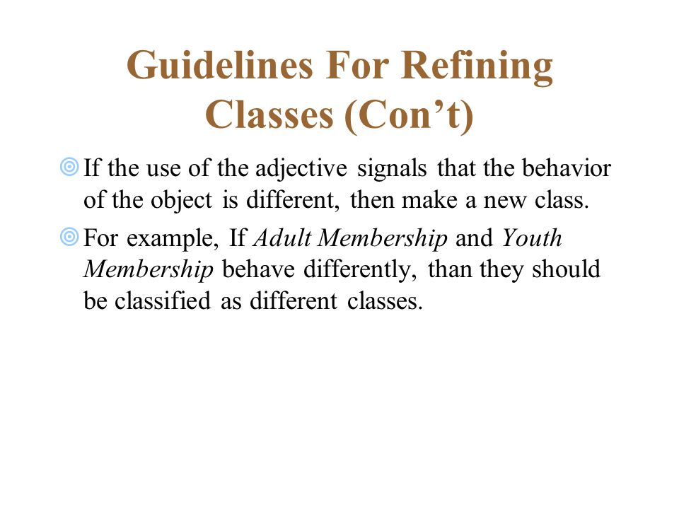 Guidelines For Refining Classes (Con't)  If the use of the adjective signals that the behavior of the object is different, then make a new class.