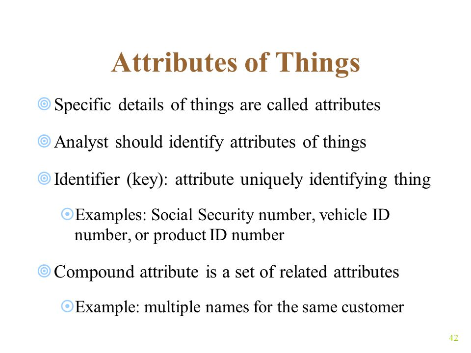 42 Attributes of Things  Specific details of things are called attributes  Analyst should identify attributes of things  Identifier (key): attribute uniquely identifying thing  Examples: Social Security number, vehicle ID number, or product ID number  Compound attribute is a set of related attributes  Example: multiple names for the same customer