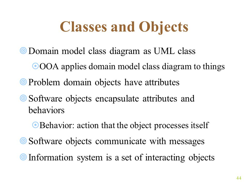 44 Classes and Objects  Domain model class diagram as UML class  OOA applies domain model class diagram to things  Problem domain objects have attributes  Software objects encapsulate attributes and behaviors  Behavior: action that the object processes itself  Software objects communicate with messages  Information system is a set of interacting objects