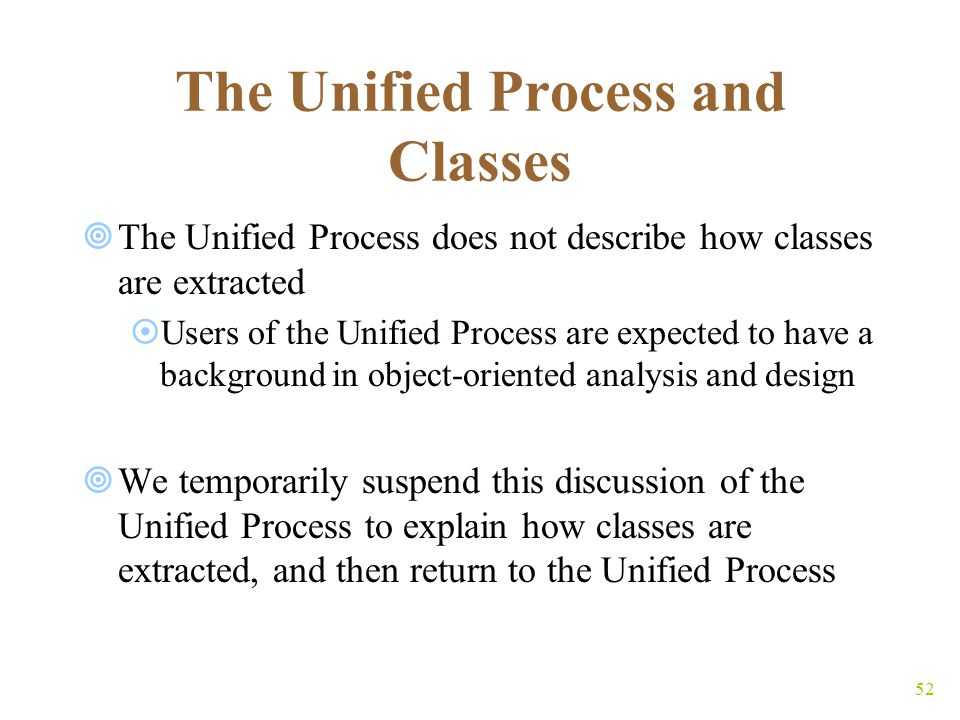 52 The Unified Process and Classes  The Unified Process does not describe how classes are extracted  Users of the Unified Process are expected to have a background in object-oriented analysis and design  We temporarily suspend this discussion of the Unified Process to explain how classes are extracted, and then return to the Unified Process