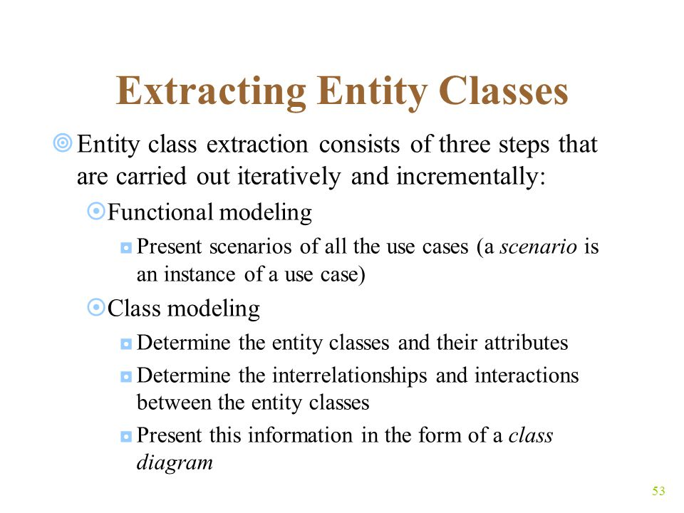 53 Extracting Entity Classes  Entity class extraction consists of three steps that are carried out iteratively and incrementally:  Functional modeling ◘Present scenarios of all the use cases (a scenario is an instance of a use case)  Class modeling ◘Determine the entity classes and their attributes ◘Determine the interrelationships and interactions between the entity classes ◘Present this information in the form of a class diagram