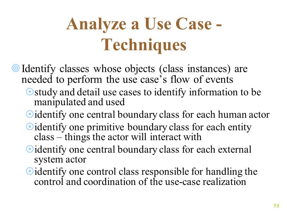 58 Analyze a Use Case - Techniques  Identify classes whose objects (class instances) are needed to perform the use case's flow of events  study and detail use cases to identify information to be manipulated and used  identify one central boundary class for each human actor  identify one primitive boundary class for each entity class – things the actor will interact with  identify one central boundary class for each external system actor  identify one control class responsible for handling the control and coordination of the use-case realization
