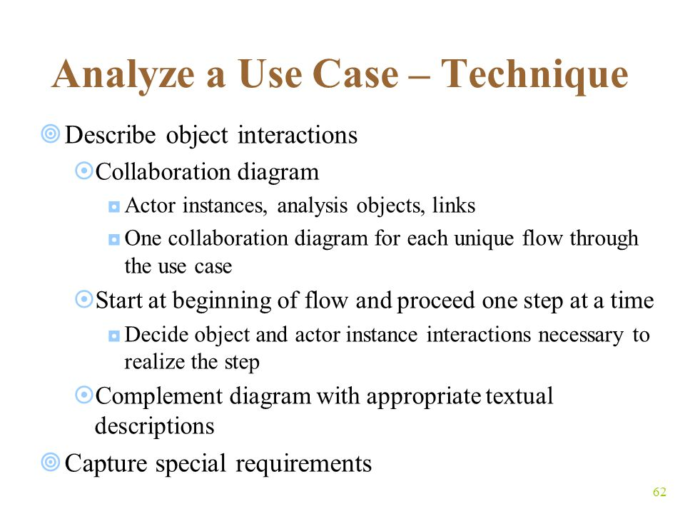 62 Analyze a Use Case – Technique  Describe object interactions  Collaboration diagram ◘Actor instances, analysis objects, links ◘One collaboration diagram for each unique flow through the use case  Start at beginning of flow and proceed one step at a time ◘Decide object and actor instance interactions necessary to realize the step  Complement diagram with appropriate textual descriptions  Capture special requirements