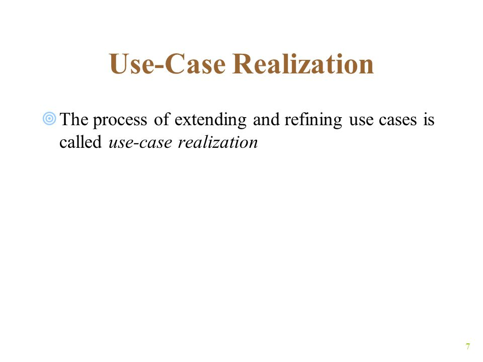 8 Use-Case Realization (contd)  The verb realize is used at least 3 different ways:  Understand ( Harvey slowly began to realize that he was in the wrong classroom );  Receive ( Ingrid will realize a profit of $45,000 on the stock transaction ); and  Accomplish ( Janet hopes to realize her dream of starting a computer company )  In the phrase realize a use case, the word realize is used in this last sense  It means to accomplish (or achieve) the use case