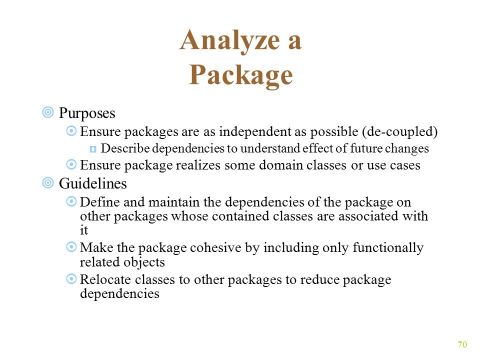 70 Analyze a Package  Purposes  Ensure packages are as independent as possible (de-coupled) ◘Describe dependencies to understand effect of future changes  Ensure package realizes some domain classes or use cases  Guidelines  Define and maintain the dependencies of the package on other packages whose contained classes are associated with it  Make the package cohesive by including only functionally related objects  Relocate classes to other packages to reduce package dependencies