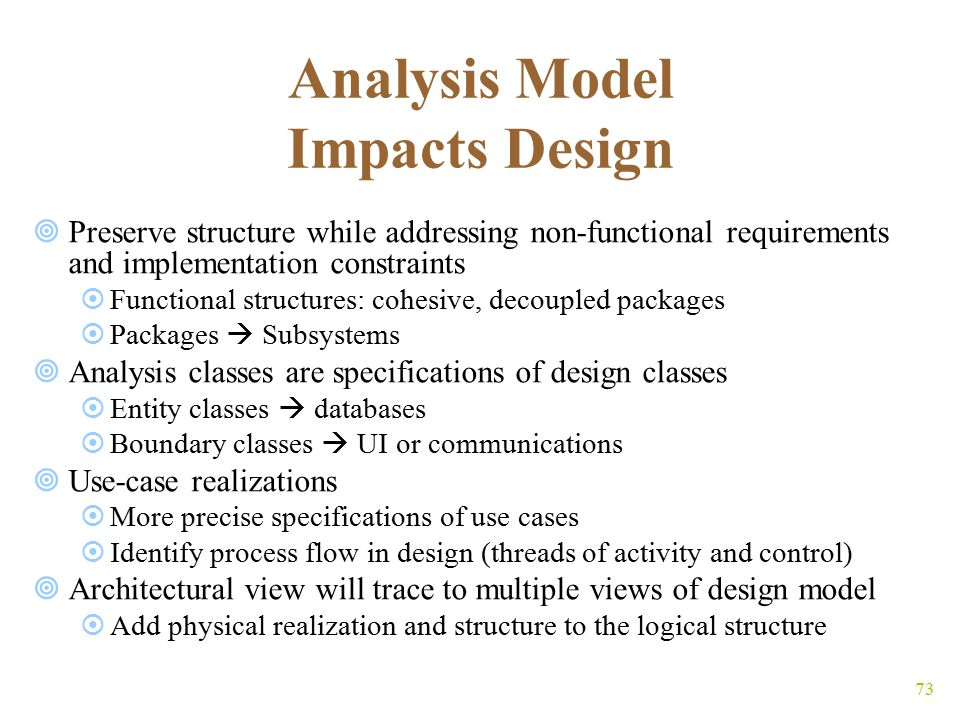 73 Analysis Model Impacts Design  Preserve structure while addressing non-functional requirements and implementation constraints  Functional structures: cohesive, decoupled packages  Packages  Subsystems  Analysis classes are specifications of design classes  Entity classes  databases  Boundary classes  UI or communications  Use-case realizations  More precise specifications of use cases  Identify process flow in design (threads of activity and control)  Architectural view will trace to multiple views of design model  Add physical realization and structure to the logical structure