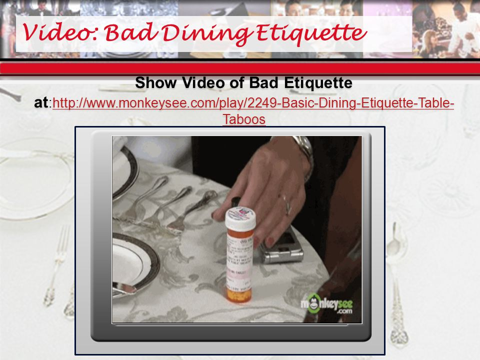 Video: Bad Dining Etiquette Show Video of Bad Etiquette at :http://www.monkeysee.com/play/2249-Basic-Dining-Etiquette-Table- Tabooshttp://www.monkeysee.com/play/2249-Basic-Dining-Etiquette-Table- Taboos Show Video of Bad Etiquette at :http://www.monkeysee.com/play/2249-Basic-Dining-Etiquette-Table- Tabooshttp://www.monkeysee.com/play/2249-Basic-Dining-Etiquette-Table- Taboos