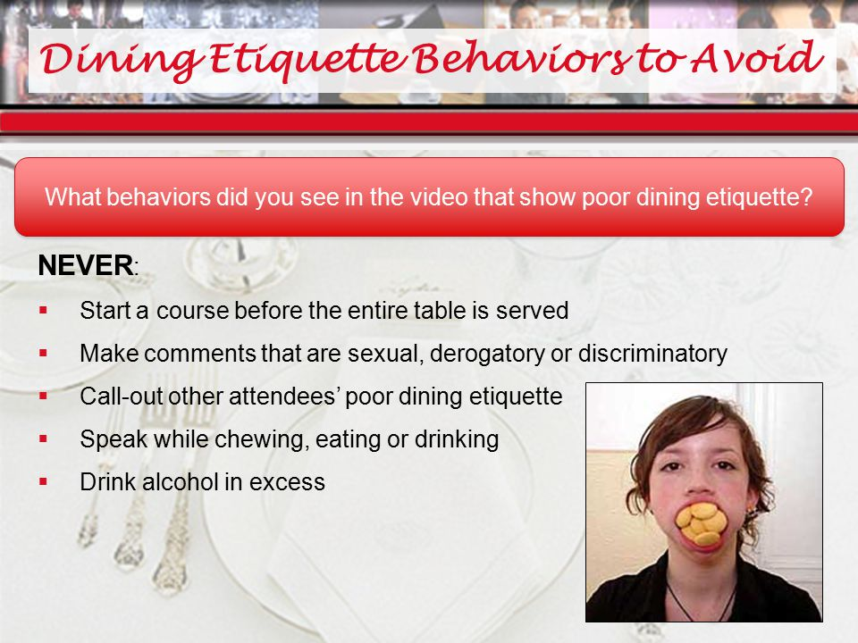 Dining Etiquette Behaviors to Avoid NEVER :  Start a course before the entire table is served  Make comments that are sexual, derogatory or discriminatory  Call-out other attendees' poor dining etiquette  Speak while chewing, eating or drinking  Drink alcohol in excess What behaviors did you see in the video that show poor dining etiquette