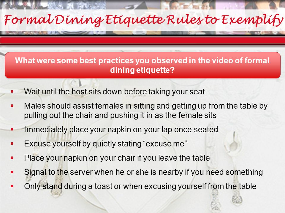 Formal Dining Etiquette Rules to Exemplify  Wait until the host sits down before taking your seat  Males should assist females in sitting and getting up from the table by pulling out the chair and pushing it in as the female sits  Immediately place your napkin on your lap once seated  Excuse yourself by quietly stating excuse me  Place your napkin on your chair if you leave the table  Signal to the server when he or she is nearby if you need something  Only stand during a toast or when excusing yourself from the table What were some best practices you observed in the video of formal dining etiquette