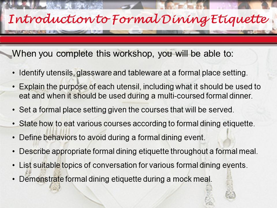 Introduction to Formal Dining Etiquette When you complete this workshop, you will be able to: Identify utensils, glassware and tableware at a formal place setting.