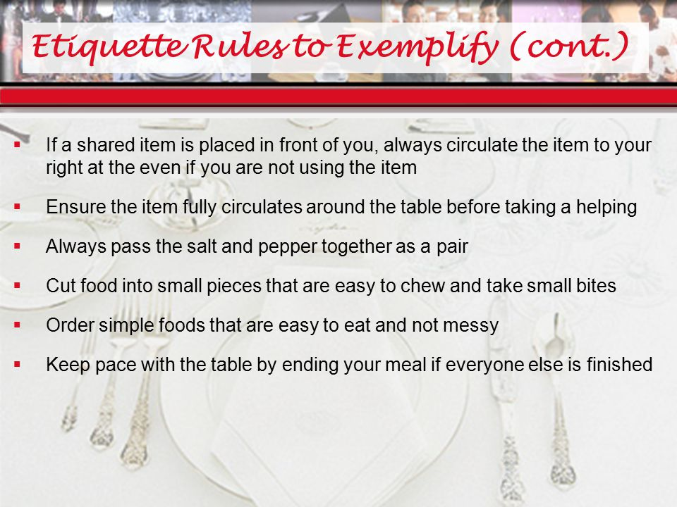 Etiquette Rules to Exemplify (cont.)  If a shared item is placed in front of you, always circulate the item to your right at the even if you are not using the item  Ensure the item fully circulates around the table before taking a helping  Always pass the salt and pepper together as a pair  Cut food into small pieces that are easy to chew and take small bites  Order simple foods that are easy to eat and not messy  Keep pace with the table by ending your meal if everyone else is finished