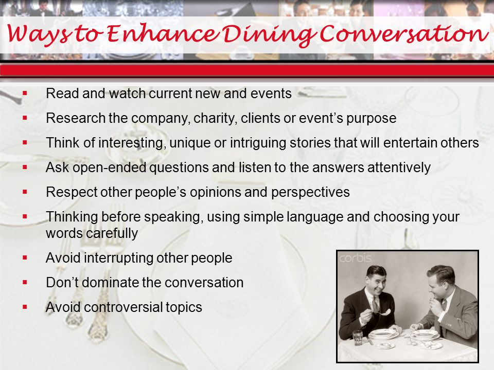 Ways to Enhance Dining Conversation  Read and watch current new and events  Research the company, charity, clients or event's purpose  Think of interesting, unique or intriguing stories that will entertain others  Ask open-ended questions and listen to the answers attentively  Respect other people's opinions and perspectives  Thinking before speaking, using simple language and choosing your words carefully  Avoid interrupting other people  Don't dominate the conversation  Avoid controversial topics