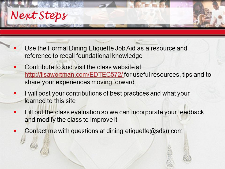 Next Steps  Use the Formal Dining Etiquette Job Aid as a resource and reference to recall foundational knowledge  Contribute to and visit the class website at: http://lisawortman.com/EDTEC572/ for useful resources, tips and to share your experiences moving forward http://lisawortman.com/EDTEC572/  I will post your contributions of best practices and what your learned to this site  Fill out the class evaluation so we can incorporate your feedback and modify the class to improve it  Contact me with questions at dining.etiquette@sdsu.com