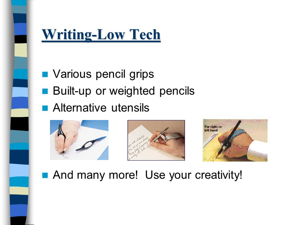 Writing-Low Tech Various pencil grips Built-up or weighted pencils Alternative utensils And many more.