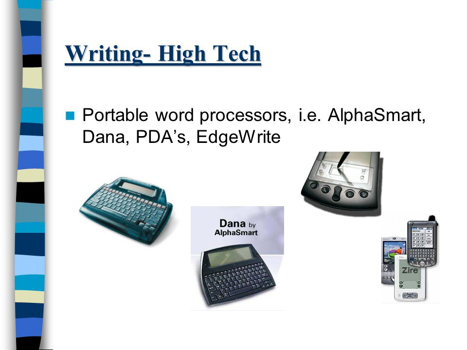 Writing- High Tech Portable word processors, i.e. AlphaSmart, Dana, PDA's, EdgeWrite
