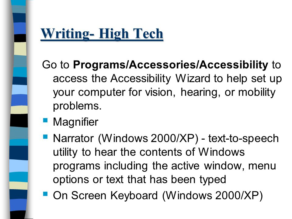 Writing- High Tech Go to Programs/Accessories/Accessibility to access the Accessibility Wizard to help set up your computer for vision, hearing, or mobility problems.