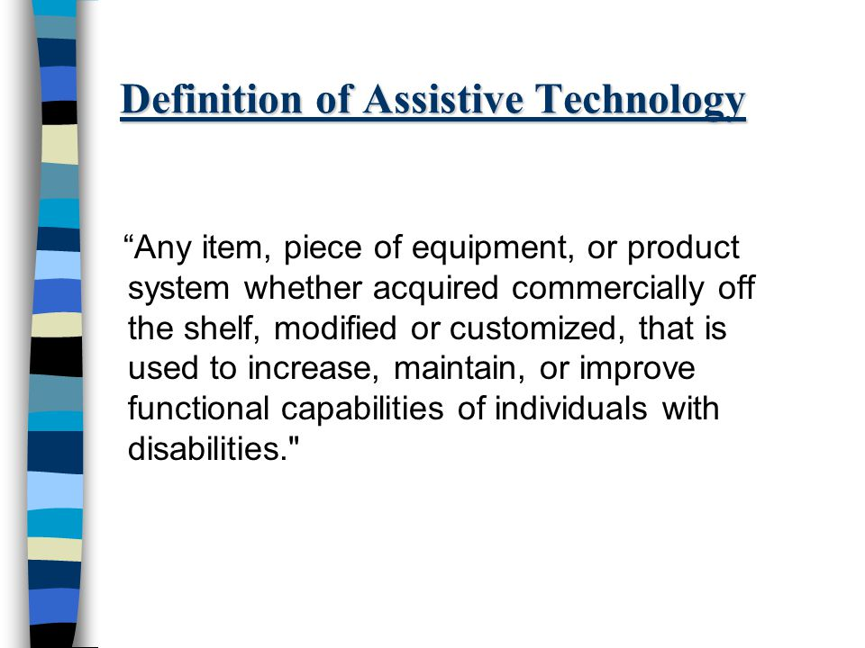 Definition of Assistive Technology Any item, piece of equipment, or product system whether acquired commercially off the shelf, modified or customized, that is used to increase, maintain, or improve functional capabilities of individuals with disabilities.