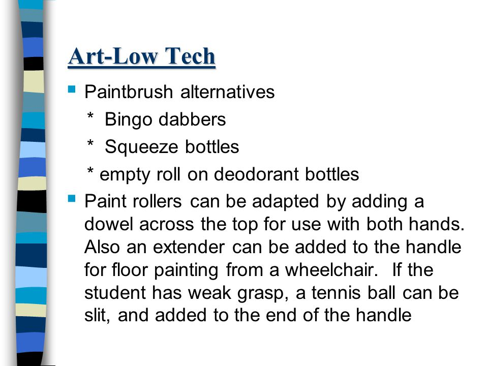 Art-Low Tech  Paintbrush alternatives * Bingo dabbers * Squeeze bottles * empty roll on deodorant bottles  Paint rollers can be adapted by adding a dowel across the top for use with both hands.