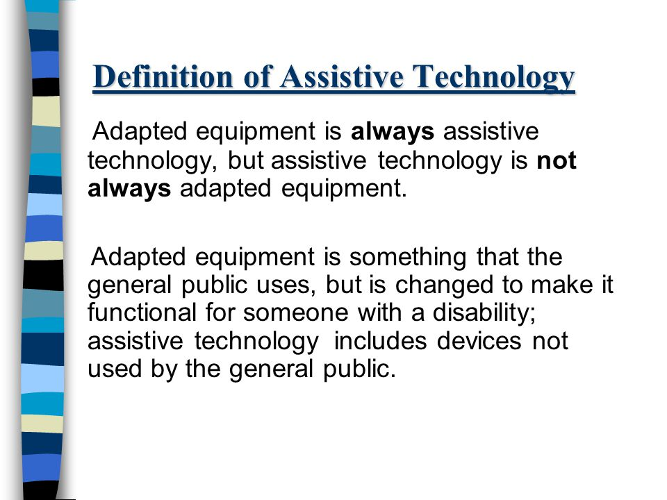 Definition of Assistive Technology Adapted equipment is always assistive technology, but assistive technology is not always adapted equipment.